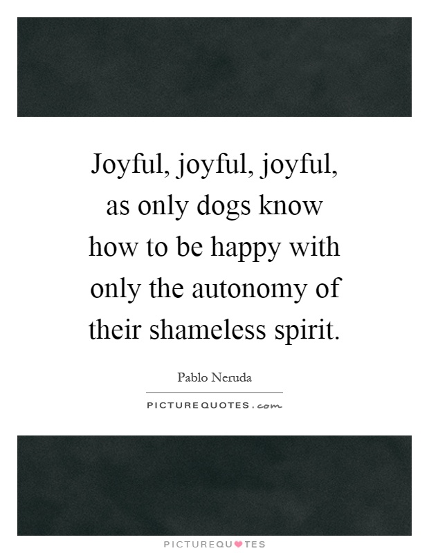 Joyful, joyful, joyful, as only dogs know how to be happy with only the autonomy of their shameless spirit Picture Quote #1