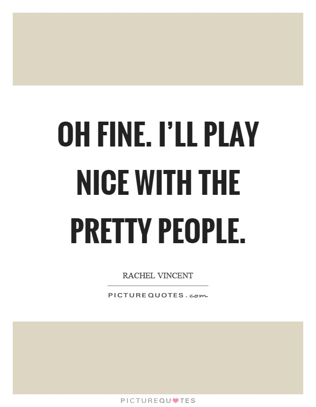 Oh fine. I'll play nice with the pretty people Picture Quote #1