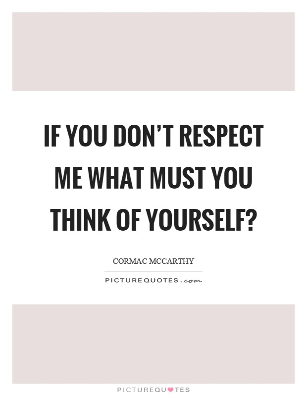 If you don't respect me what must you think of yourself? Picture Quote #1