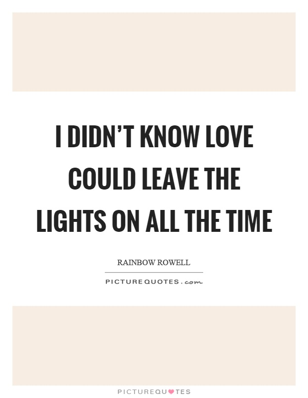 I didn't know love could leave the lights on all the time Picture Quote #1