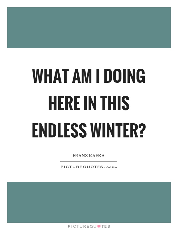 What am I doing here in this endless winter? Picture Quote #1
