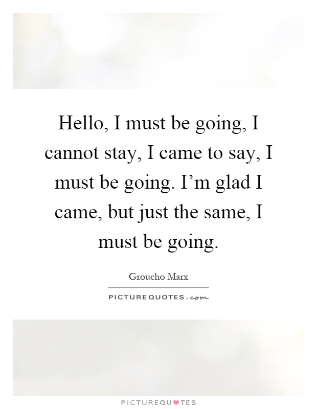 Hello, I must be going, I cannot stay, I came to say, I must be going. I'm glad I came, but just the same, I must be going Picture Quote #1