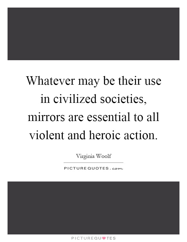 Whatever may be their use in civilized societies, mirrors are essential to all violent and heroic action Picture Quote #1