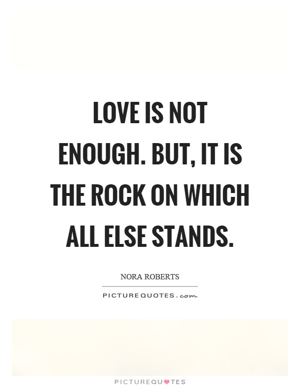 Love is not enough. But, it is the rock on which all else stands Picture Quote #1