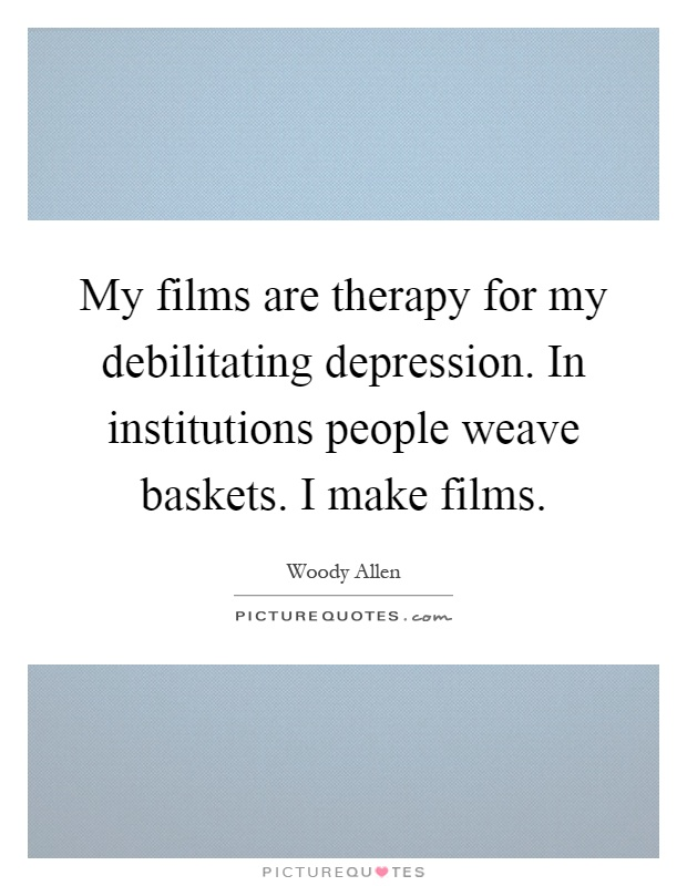 My films are therapy for my debilitating depression. In institutions people weave baskets. I make films Picture Quote #1