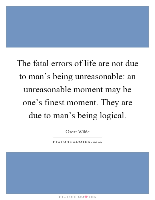 The fatal errors of life are not due to man's being unreasonable: an unreasonable moment may be one's finest moment. They are due to man's being logical Picture Quote #1