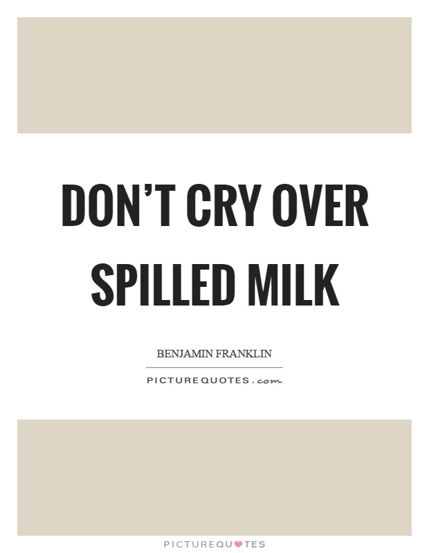 Don't cry over spilled milk Picture Quote #1