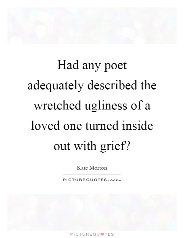 Had any poet adequately described the wretched ugliness of a loved one turned inside out with grief? Picture Quote #1