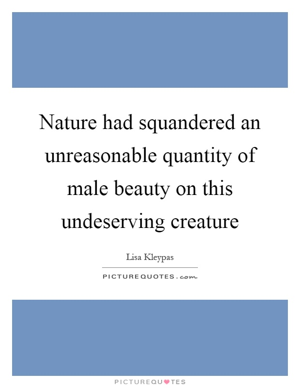 Nature had squandered an unreasonable quantity of male beauty on this undeserving creature Picture Quote #1