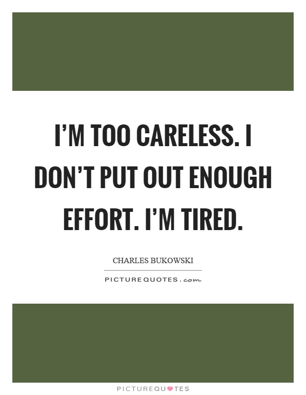 I'm too careless. I don't put out enough effort. I'm tired Picture Quote #1