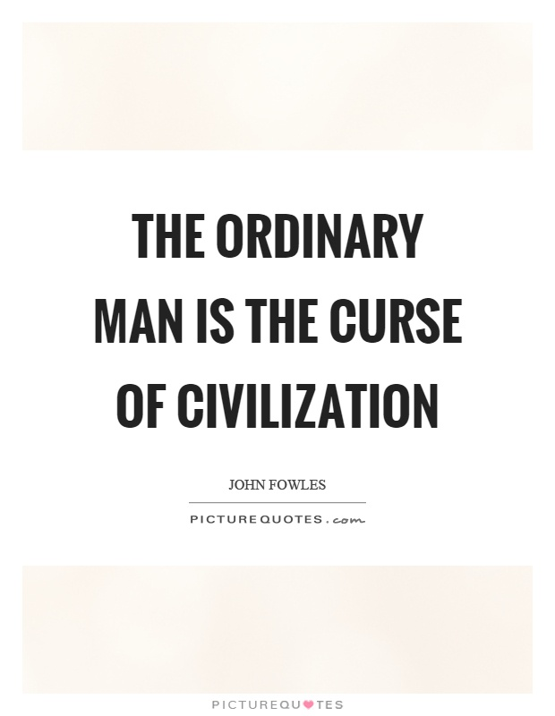The ordinary man is the curse of civilization Picture Quote #1