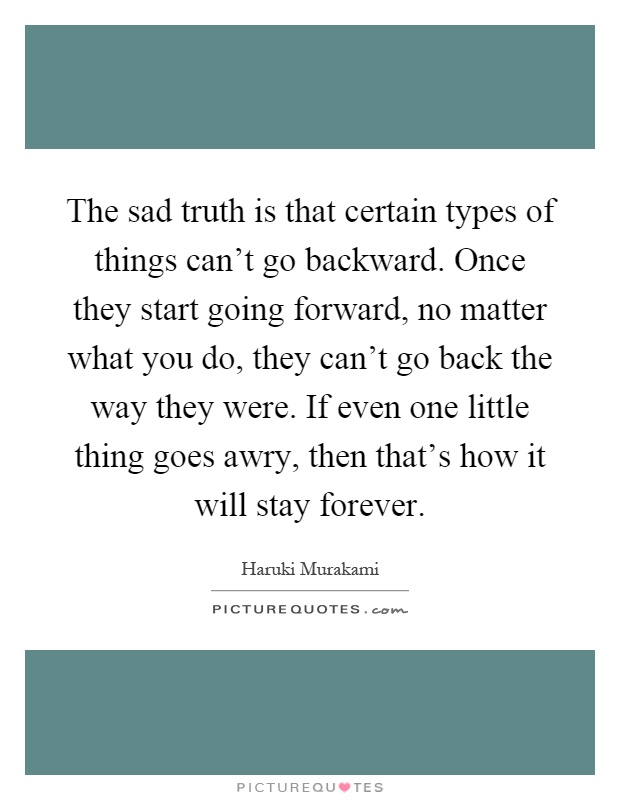The sad truth is that certain types of things can't go backward. Once they start going forward, no matter what you do, they can't go back the way they were. If even one little thing goes awry, then that's how it will stay forever Picture Quote #1