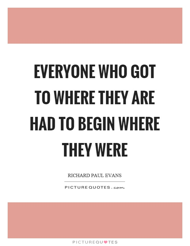 Everyone who got to where they are had to begin where they were Picture Quote #1
