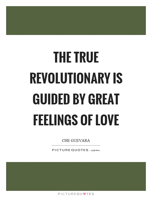 The true revolutionary is guided by great feelings of love Picture Quote #1