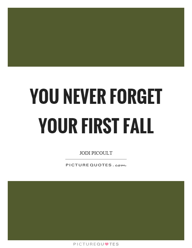 You never forget your first fall Picture Quote #1