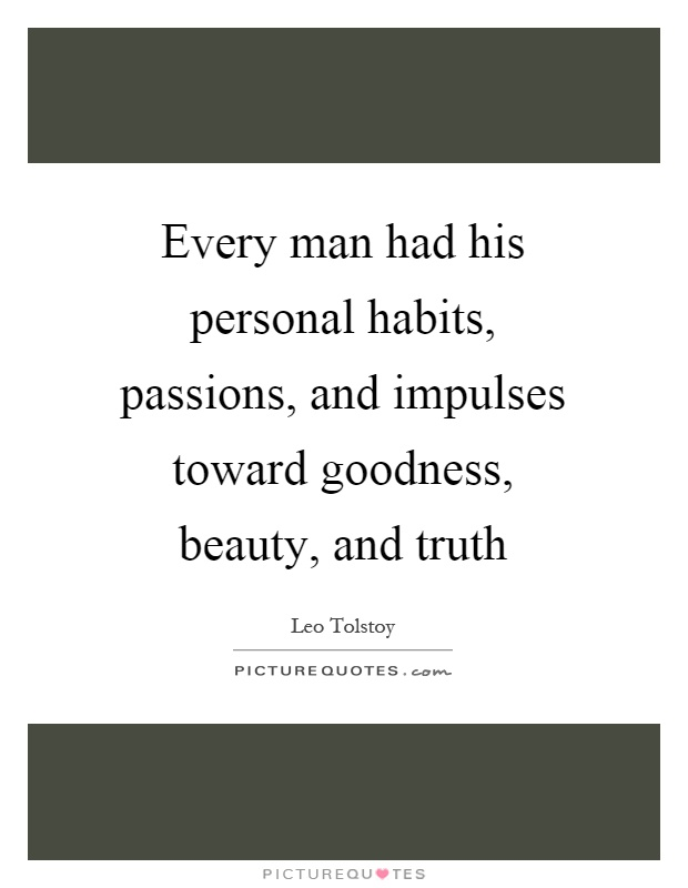 Every man had his personal habits, passions, and impulses toward goodness, beauty, and truth Picture Quote #1