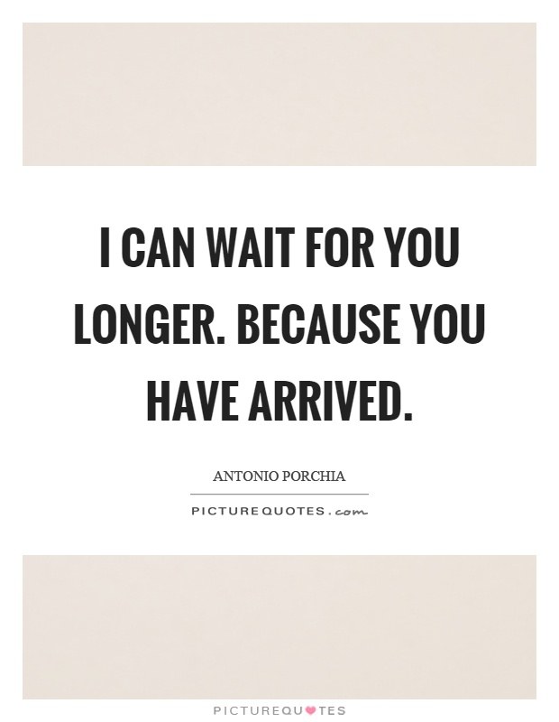 I can wait for you longer. Because you have arrived Picture Quote #1