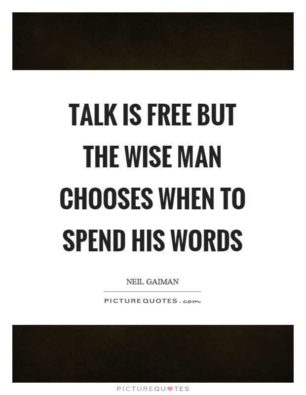 Talk is free but the wise man chooses when to spend his words Picture Quote #1