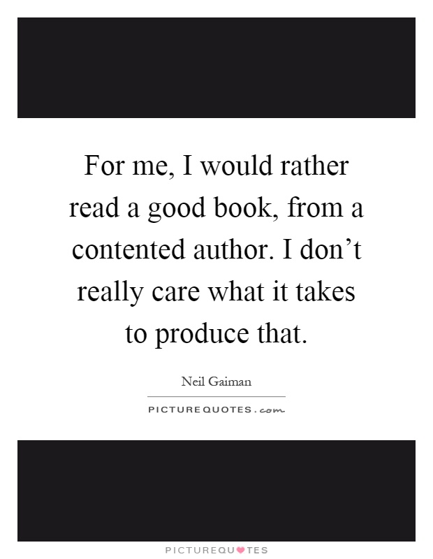 For me, I would rather read a good book, from a contented author. I don't really care what it takes to produce that Picture Quote #1