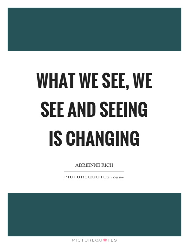 What we see, we see and seeing is changing Picture Quote #1