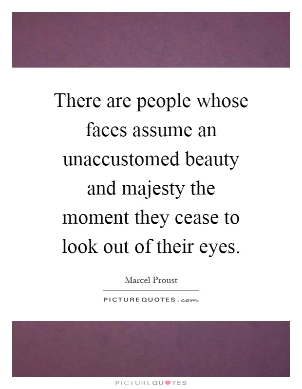 There are people whose faces assume an unaccustomed beauty and majesty the moment they cease to look out of their eyes Picture Quote #1