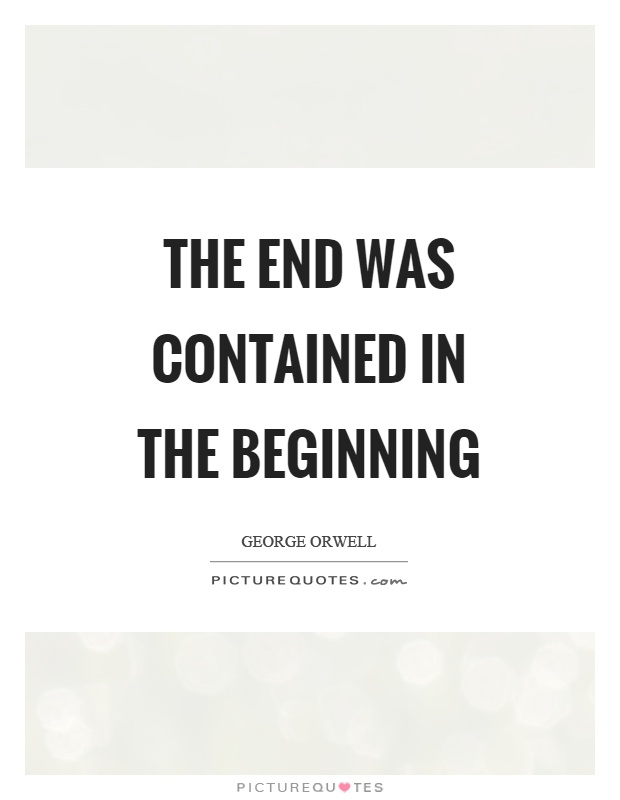 The end was contained in the beginning Picture Quote #1