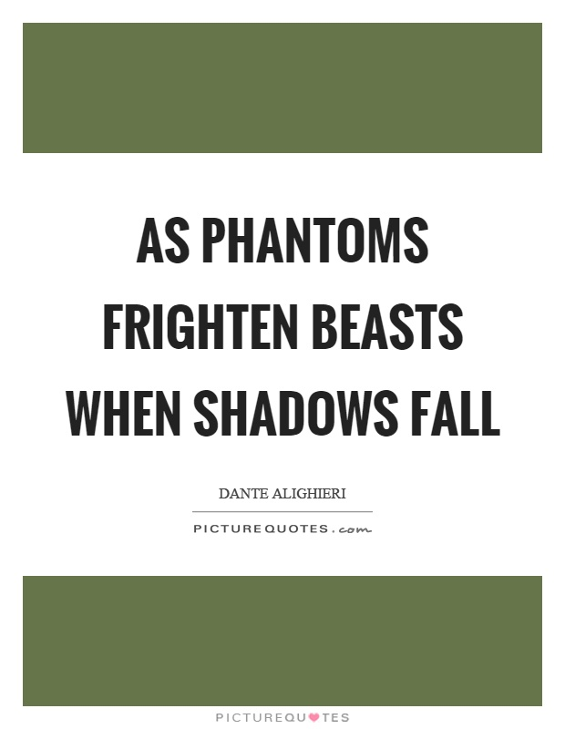As phantoms frighten beasts when shadows fall Picture Quote #1