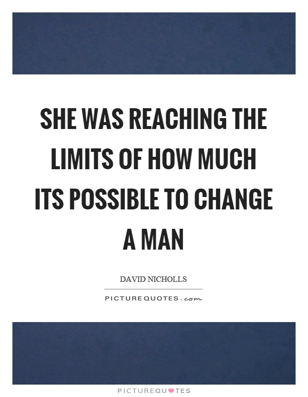 She was reaching the limits of how much its possible to change a man Picture Quote #1