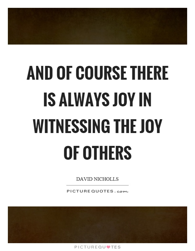 And of course there is always joy in witnessing the joy of others Picture Quote #1