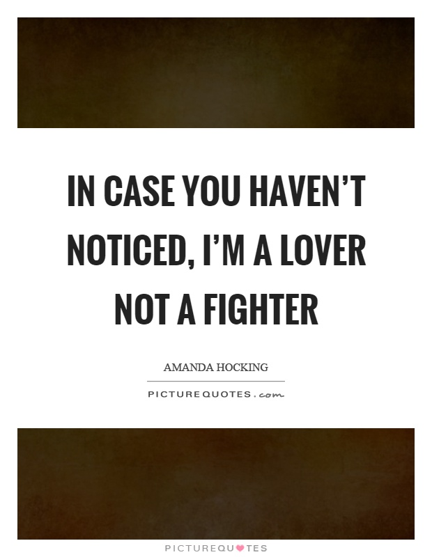 In case you haven't noticed, I'm a lover not a fighter Picture Quote #1