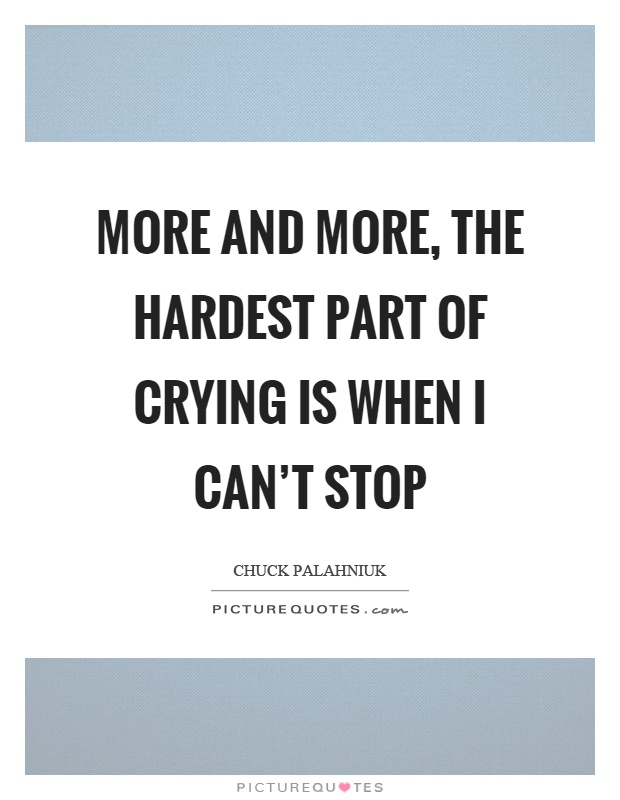 More and more, the hardest part of crying is when I can't stop Picture Quote #1
