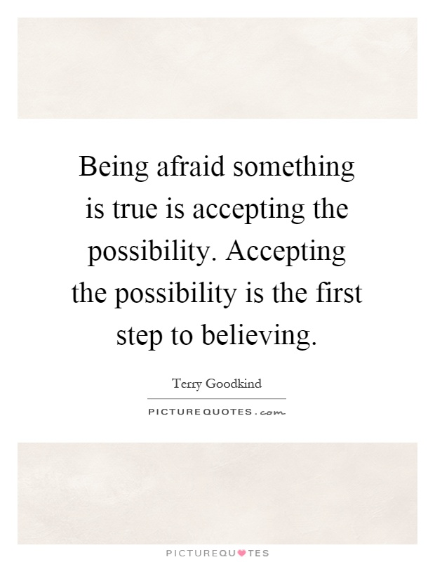 Being afraid something is true is accepting the possibility. Accepting the possibility is the first step to believing Picture Quote #1