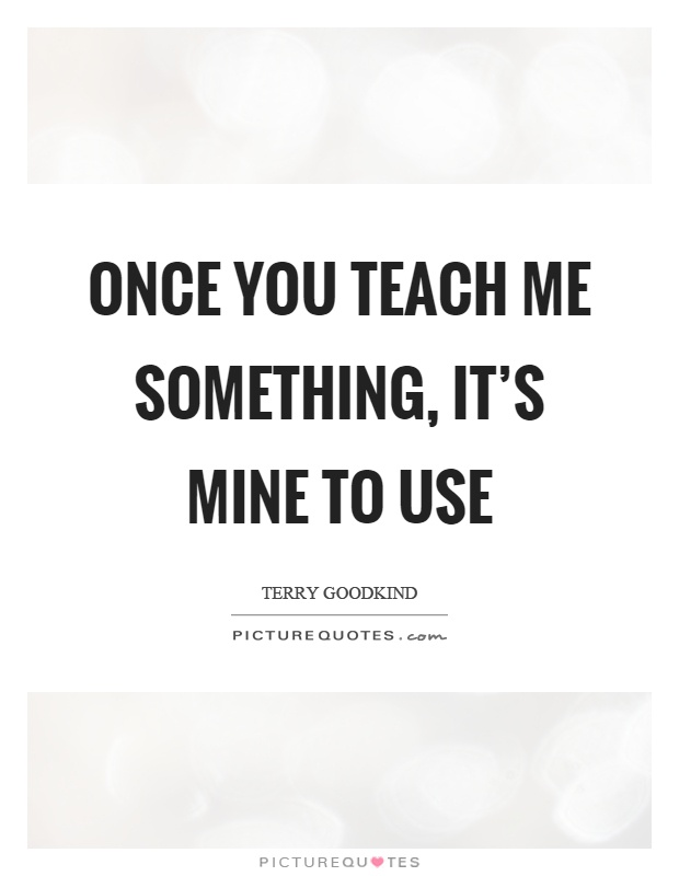 Once you teach me something, it's mine to use Picture Quote #1