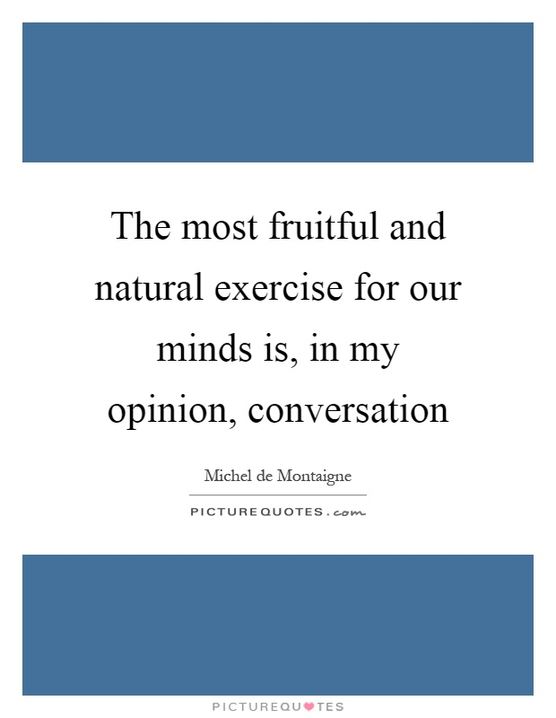 The most fruitful and natural exercise for our minds is, in my opinion, conversation Picture Quote #1