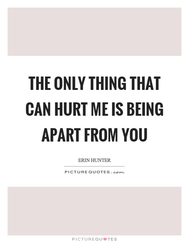 The only thing that can hurt me is being apart from you ...