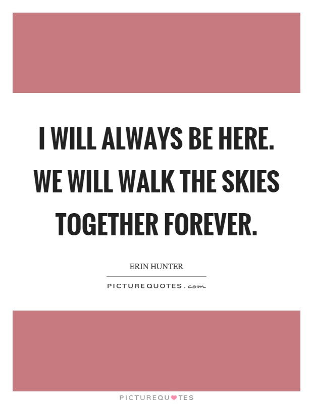 I will always be here. We will walk the skies together ...