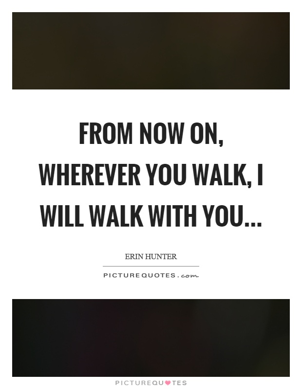 From now on, wherever you walk, I will walk with you Picture Quote #1