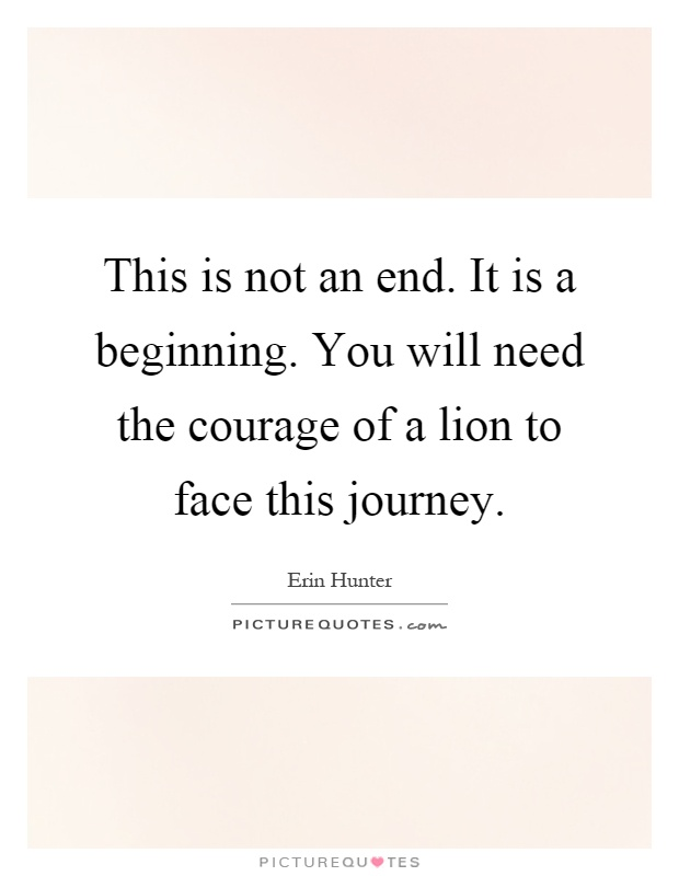 This is not an end. It is a beginning. You will need the courage of a lion to face this journey Picture Quote #1