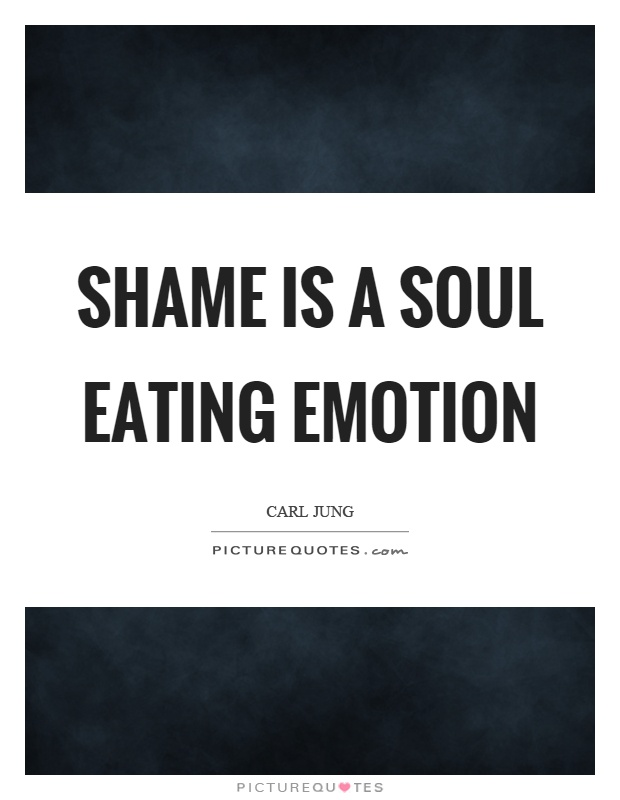 Shame is a soul eating emotion Picture Quote #1