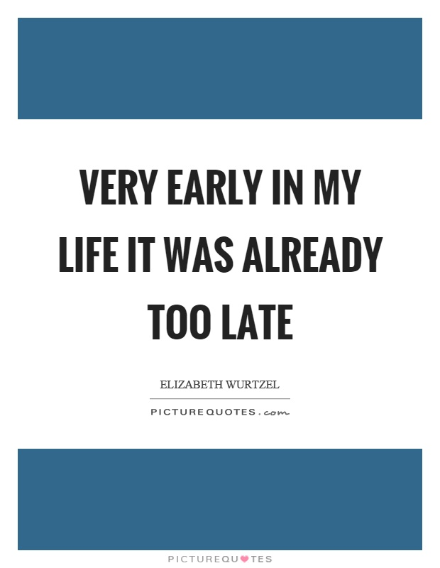 Very early in my life it was already too late Picture Quote #1