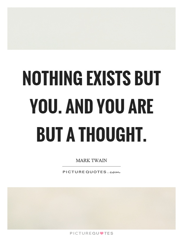 Nothing exists but you. And you are but a thought Picture Quote #1