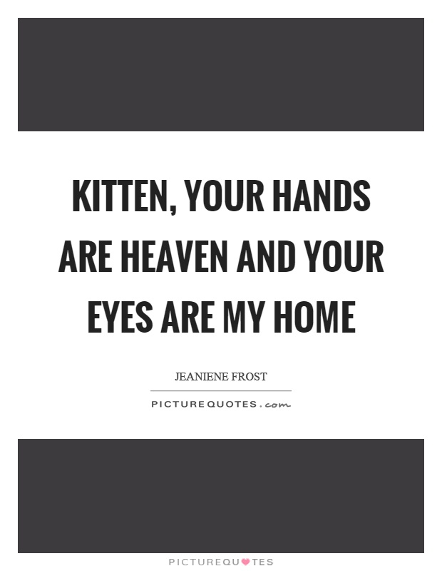 Kitten, your hands are heaven and your eyes are my home Picture Quote #1