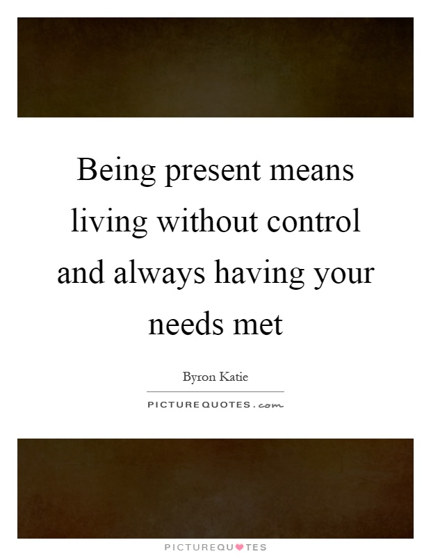 Being present means living without control and always having your needs met Picture Quote #1
