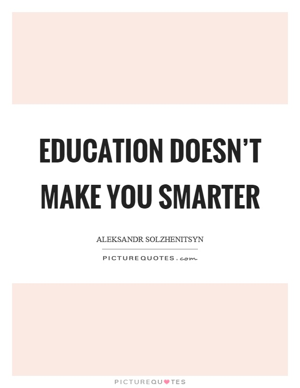 Education doesn't make you smarter Picture Quote #1