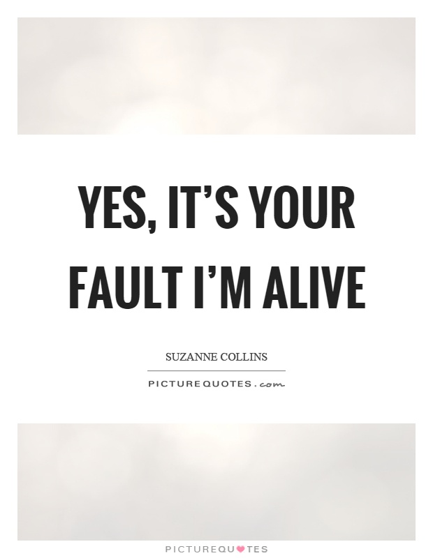 Yes, it's your fault I'm alive Picture Quote #1