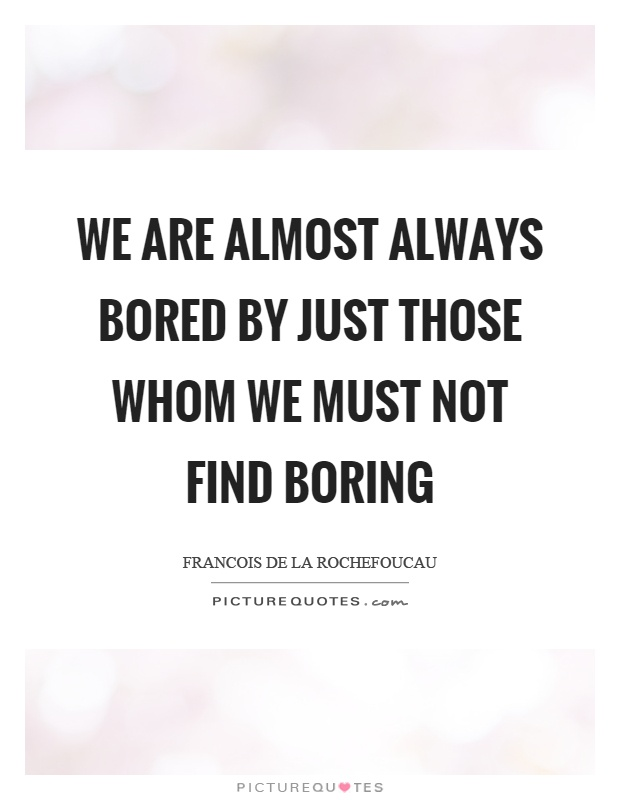 We are almost always bored by just those whom we must not find boring Picture Quote #1