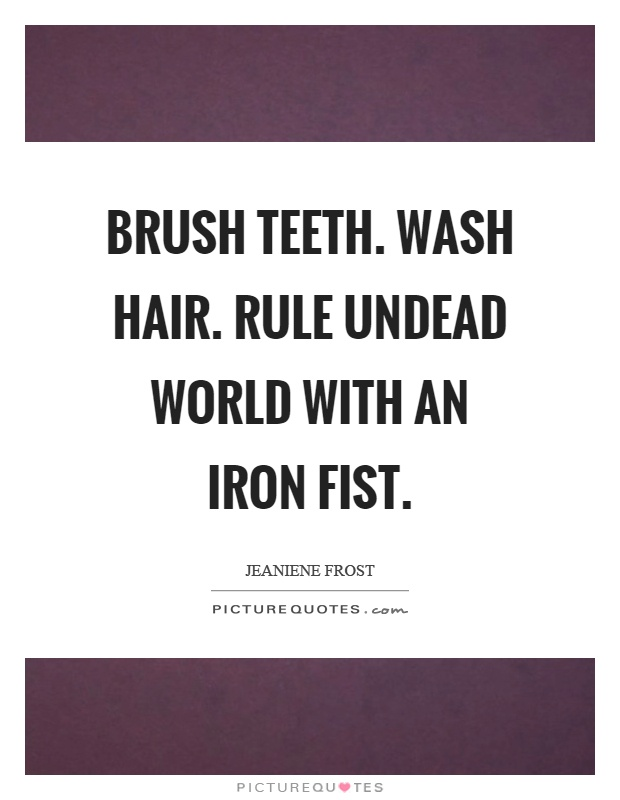 Brush teeth. Wash hair. Rule undead world with an iron fist Picture Quote #1