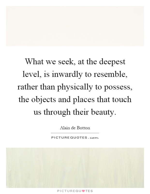 What we seek, at the deepest level, is inwardly to resemble, rather than physically to possess, the objects and places that touch us through their beauty Picture Quote #1