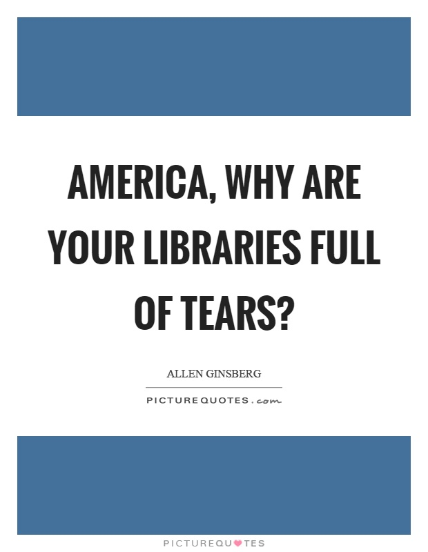 America, why are your libraries full of tears? Picture Quote #1