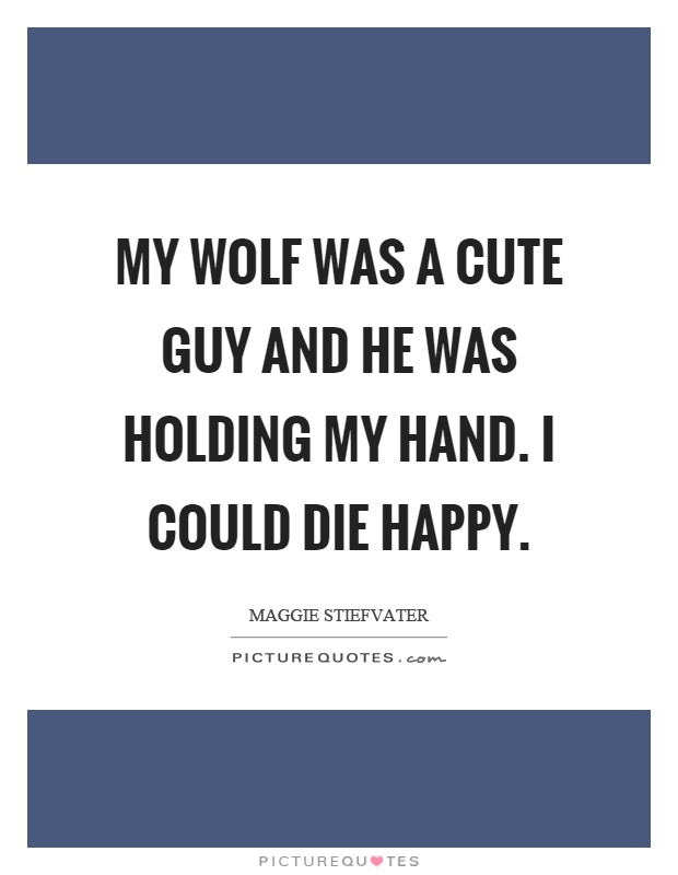 My wolf was a cute guy and he was holding my hand. I could die happy Picture Quote #1
